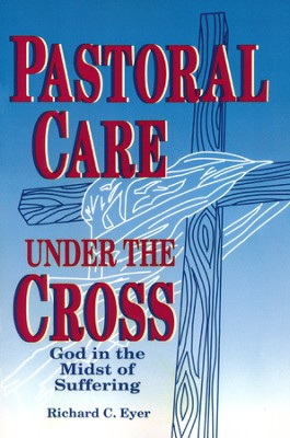 Pastoral Care Under the Cross: God in the Midst of Suffering  -     By: Richard C. Eyer