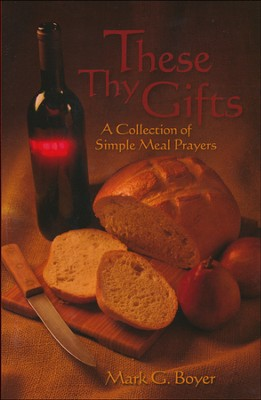 These Thy Gifts: A Collection of Simple Meal Prayers  -     By: Mark Boyer
