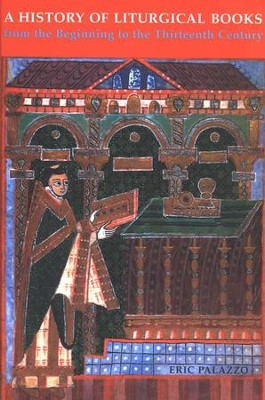 A History of Liturgical Books from the Origins to the  Thirteenth Century  -     By: Eric Palazzo