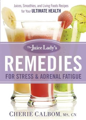 The Juice Lady's Remedies for Stress and Adrenal Fatigue: Juicing, Smoothies, and Raw Food Recipes for your Ultimate Health - eBook  -     By: Cherie Calbom