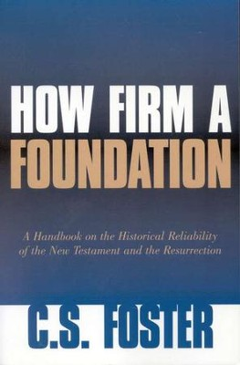 How Firm a Foundation: A Handbook on the Historical  Reliability of the New Testament & the Resurrection  -     By: C.S. Foster