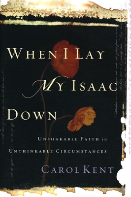 When I Lay My Isaac Down: Unshakable Faith in Unthinkable Circumstances  -     By: Carol Kent