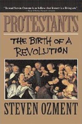 Protestants: The Birth of a Revolution    -     By: Steven Ozment