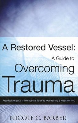 A Restored Vessel: A Guide To Overcoming Trauma Practical Insights & Therapeutic Tools To Maintaining A Healthier You  -     By: Nicole C. Barber