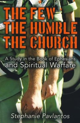 The Few, The Humble, The Church: A Study On The Book Of Ephesians And Spiritual Warfare  -     By: Stephanie Pavlantos