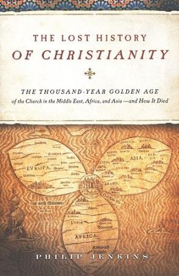 The Lost History of Christianity: The Thousand-Year Golden Age of the Church in The Middle East, Africa, and Asia-and How It Died  -     By: Philip Jenkins