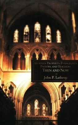 Apostles, Prophets, Evangelists, Pastors, And Teachers: Then And Now  -     By: John P. Lathrop