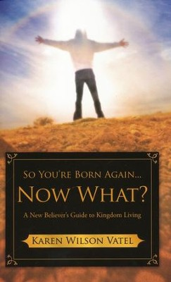 So You're Born Again...Now What?: A New Believer's Guide To Kingdom Living  -     By: Karen Wilson Vatel