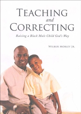 Teaching and Correcting: Raising a Black Male Child God's Way  -     By: Wilbur Mobley Jr.