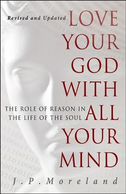 Love Your God with All Your Mind: The Role of Reason in the Life of the Soul, Revised and Updated  -     By: J.P. Moreland