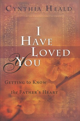 I Have Loved You: Getting to Know the Father's Heart  -     By: Cynthia Heald