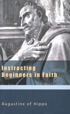 Instructing Beginners in Faith (Works of Augustine)  -     Edited By: Raymond Canning     By: Saint Augustine