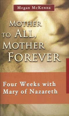 Mother to All, Mother Forever: Four Weeks with Mary of Nazareth  -     By: Megan McKenna