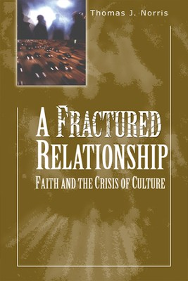A Fractured Relationship: Faith and the Crisis of Culture  -     By: Thomas J. Norris