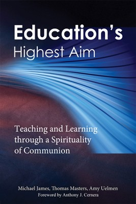 Education's Highest Aim: Teaching and Learning through a Spirituality of Communion  -     By: Michael James, Thomas Masters, Amy Uelmen