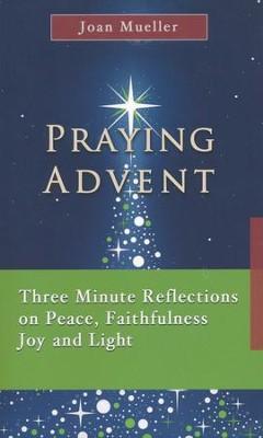 Praying Advent: Three Minute Reflections on Peace, Faithfulness, Joy, and Light  -     By: Joan Mueller