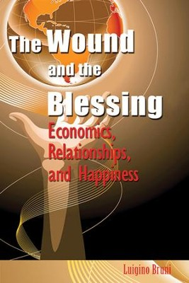 The Wound and the Blessing: Economics, Relationships, and Happiness  -     By: Luigino Bruni