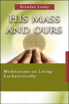 His Mass and Ours: Meditations on Living Eucharistically  -     By: Brendan Leahy