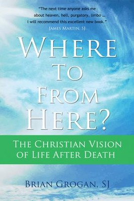 Where To From Here? The Christian Vision of Life after Death  -     By: Brian K. Grogan