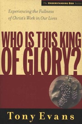 Who is This King of Glory? Experiencing the Fullness of Christ's Work in Our Lives  -     By: Tony Evans