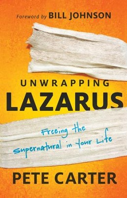 Unwrapping Lazarus: Freeing the Supernatural in Your Life - eBook  -     By: Pete Carter, Bill Johnson