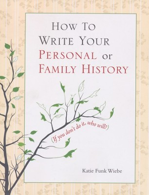 How to Write Your Personal or Family History: (If You Don't Do It, Who Will?)  -     By: Katie Funk Wiebe