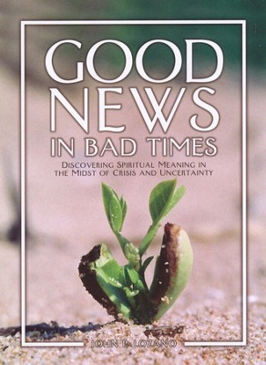 Good News in Bad Times: Discovering Spiritual Meaning in the Midst of Crisis and Uncertainty  -     By: John P. Lozano