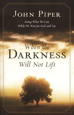 When the Darkness Will Not Lift: Doing What We Can While We Wait for God--and Joy  -     By: John Piper