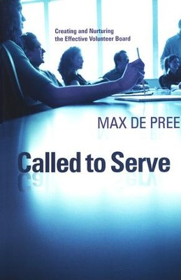 Called To Serve: Creating And Nurturing The Effective Volunteer Board  -     By: Max De Pree