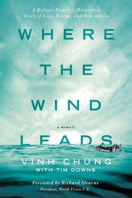 Where the Wind Leads: A Refugee Family's Miraculous Story of Loss, Rescue, and Redemption - eBook  -     By: Vinh Chung, Tim Downs