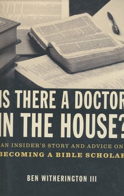 Is There a Doctor in the House? An Insider's Story and Advice on Becoming a Bible Scholar  -     By: Ben Witherington III