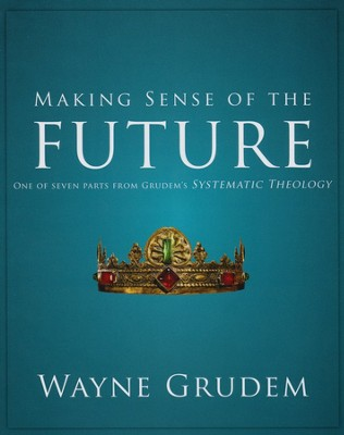 Making Sense of the Future: One of Seven Parts from Grudem's Systematic Theology  -     By: Wayne Grudem