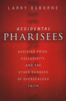 Accidental Pharisees: Avoiding Pride, Exclusivity, and the Other Dangers of Overzealous Faith  -     By: Larry Osborne