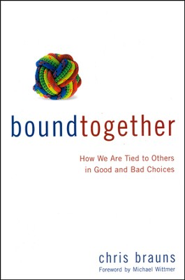 Bound Together: How We Are Tied to Others in Good and Bad Choices  -     By: Chris Brauns
