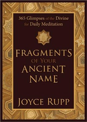 Fragments of Your Ancient Name: 365 Glimpses of the Divine for Daily Meditation  -     By: Joyce Rupp