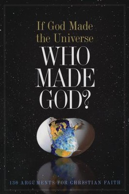 If God Made the Universe, Who Made God?: 130 Arguments for Christian Faith  -