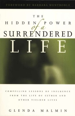 The Hidden Power of a Surrendered Life: Compelling Lessons of Influence from the Lives of Esther and Other Yielded Lives  -     By: Glenda Malmin