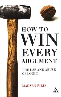 How to Win Every Argument: The Use and Abuse of Logic  -     By: Madsen Pirie