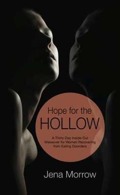 Hope for the Hollow: A Thirty-Day Inside-Out Makeover for Women Recovering from Eating Disorders  -     By: Jena Morrow
