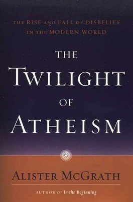 The Twilight of Atheism: The Rise and Fall of Disbelief in the Modern World  -     By: Alister E. McGrath