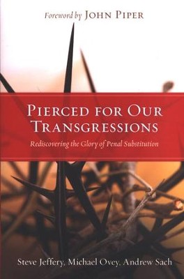 Pierced for Our Transgressions: Rediscovering the Glory of Penal Substitution  -     By: Steve Jeffery, Michael Ovey, Andrew Sach