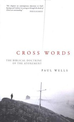 Cross Words: The Biblical Doctrine of the Atonement  -     By: Paul Wells