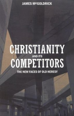 Christianity and its Competitors: The New Faces of Old Heresy  -     By: James E. McGoldrick