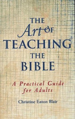 The Art of Teaching the Bible: A Practical Guide             -     By: Christine Eaton Blair