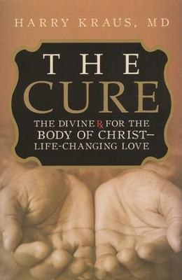 The Cure: The Divine Rx for the Body of Christ--Life Changing Love  -     By: Harry Kraus M.D.