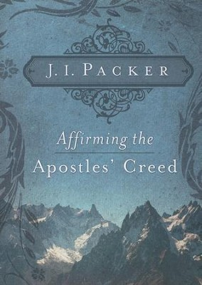 Affirming the Apostles' Creed   -     By: J.I. Packer