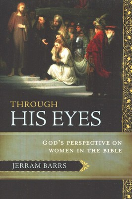 Through His Eyes: God's Perspective on Women in the Bible  -     By: Jerram Barrs