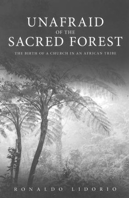 Unafraid of the Sacred Forest: The Birth of a Church in an African Tribe  -     By: Ronaldo Lidorio