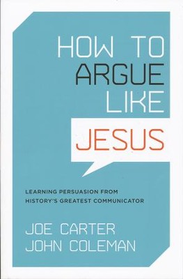 How to Argue Like Jesus: Learning Persuasion from History's Greatest Communicator  -     By: Joe Carter, John Coleman