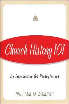 Church History 101: An Introduction for Presbyterians  -     By: William M. Ramsay